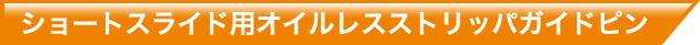 ショートスライド用オイルレスストリッパガイドピン