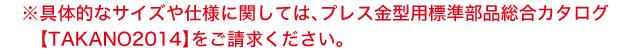 具体的なサイズや仕様に関しては、プレス金型用標準部品総合カタログ【TAKANO2014】をご請求ください。
