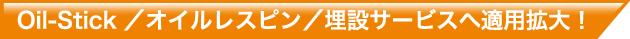Oil-Stick/オイルレスピン/埋設サービスへ適用拡大!